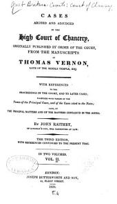 Cases Argued and Adjudged in the High Court of Chancery: Originally Published by Order of the Court, from the Manuscripts of Thomas Vernon : with References to the Proceedings in the Court, and to Later Cases : Together with Tables of the Names of the Principal Cases, and of the Cases Cited in the Notes : Also, of the Principal Matters and of the Matters Contained in the Notes, Volume 2