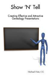 Show N Tell Creating Effective And Attractive Genealogy Presentations Book PDF