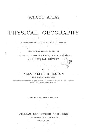 A School Atlas of Physical Geography the Elementary Facts of Geology  Hidrology  Meteorology  and Natural History by Alex  Keith Johnston