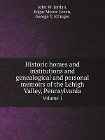 Historic homes and institutions and genealogical and personal memoirs of the Lehigh Valley, Pennsylvania