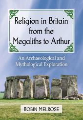 Religion in Britain from the Megaliths to Arthur: An Archaeological and Mythological Exploration