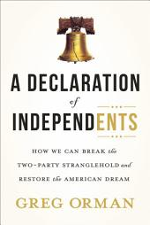 A Declaration of Independents: How We Can Break the Two-Party Stranglehold and Restore the American Dream
