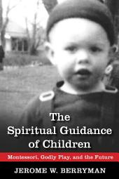 The Spiritual Guidance of Children: Montessori, Godly Play, and the Future