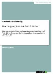"""Der Umgang Jesu mit dem 6. Gebot: Eine exegetische Untersuchung der ersten Antithese """"MT 5,21-26"""" in Bezug auf die Stellungnahme Jesu zum Gesetz """"MT 5,17-20"""""""