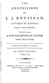 The Confessions of J.J. Rousseau, Citizen of Geneva: Part the Second ; to which is Added, a New Collection of Letters from the Author ; Translated from the French, Volume 2