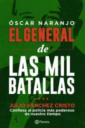 Óscar Naranjo El general de las mil batallas: Julio Sánchez Cristo confiesa al policía más poderoso de nuestro tiempo