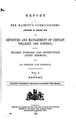 Report of Her Majesty s Commissioners Appointed to Inquire Into the Revenues and Management of Certain Colleges and School  and the Studies Pursued and Instruction Given Therein PDF