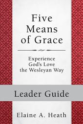 Five Means of Grace: Leader Guide: Experience God's Love the Wesleyan Way