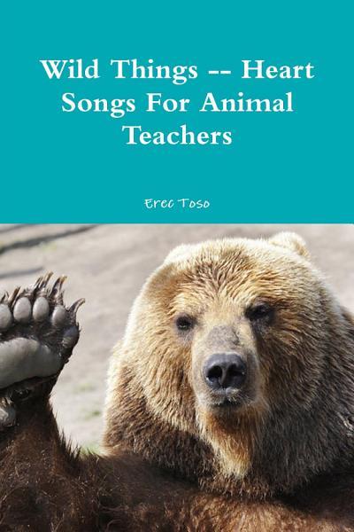 Wild Things Heart Songs For Animal Teachers