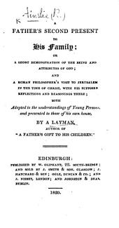 """A Father's Second Present to his Family; or, a Short Demonstration of the being and attributes of God ... By a Layman, author of """"A father's gift to his children"""" [i.e. R. Ainslie]."""