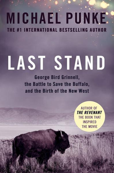 Last Stand George Bird Grinnell The Battle To Save The Buffalo And The Birth Of The New West
