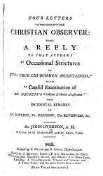 Four Letters to the Editor of the Christian Observer  being a reply to that author s    Occasional Strictures on the True Churchmen ascertained     in his    Candid Examination of Mr  Daubeny s Vindici   Ecclesi   Anglican       with incidental remarks on Dr  Kipling  Mr  Daubeny  the Reviewers   c  By John Overton PDF