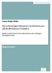 Zur schwierigen Situation von Kindern aus alkoholbelasteten Familien: Risiken und Chancen des Aufwachsens mit süchtigen Bezugspersonen