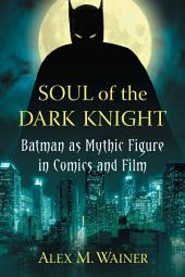 Soul of the Dark Knight: Batman as Mythic Figure in Comics and Film