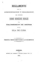 """Reglamento para la administración y realización del impuesto sobre derechos reales y transmisión de bienes de la isla de Cuba: Publicado en la """"Gaceta de la Habana"""" en los días 17, 18, 19 y 20 de agosto de 1892"""