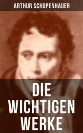 Die wichtigen Werke von Arthur Schopenhauer: Über die vierfache Wurzel des Satzes vom zureichenden Grunde + Die Kunst, Recht zu behalten + Aphorismen zur Lebensweisheit + Fragmente zur Geschichte der Philosophie und viel mehr
