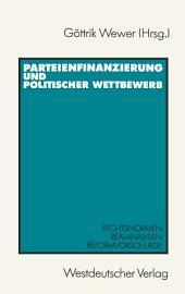 Parteienfinanzierung und politischer Wettbewerb: Rechtsnormen — Realanalysen — Reformvorschläge
