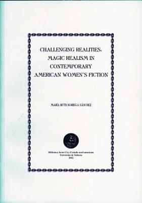 Challenging Realities  Magic Realism in Contemporary American Women s Fiction PDF