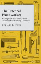 The Practical Woodworker   A Complete Guide To The Art And Practice Of Woodworking   Volume I