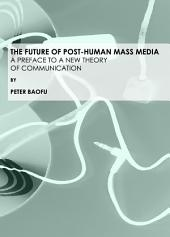 The Future of Post-Human Mass Media: A Preface to a New Theory of Communication