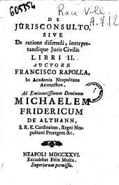 De jurisconsulto, sive de ratione discendi, interpretandique juris civilis libri 2. Auctore Francisco Rapolla, in Academia Neapolitana antecessore. ..