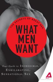 What Men Want: Your guide to incredible, exhilarating, sensational sex