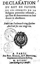 Declaration du roy en faueur de ses subiects de la religion pretendue reformée, qui sont & demeureront en leur deuoir & obeissance. Publiée en parlement le ving-septiéme Auril mil six cens vingt-vn