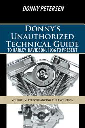 Donnys Unauthorized Technical Guide to Harley-Davidson, 1936 to Present: Volume IV: Performancing the Evolution