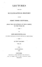 Lectures Upon the Ecclesiastical History of the First Three Centuries, from the Crucifixion of Jesus Christ to the Year 313: In 2 Volumes, Volume 2