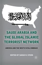 Saudi Arabia and the Global Islamic Terrorist Network: America and the West's Fatal Embrace