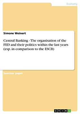 Central Banking   The organisation of the FED and their politics within the last years  esp  in comparison to the ESCB