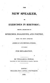 The New Speaker, Or Exercises in Rhetoric: Being a Selection of Speeches, Dialogues, and Poetry, from the Most Approved American and British Authors, Suitable for Declamation