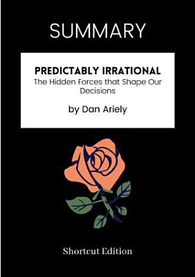 SUMMARY   Predictably Irrational  The Hidden Forces That Shape Our Decisions By Dan Ariely