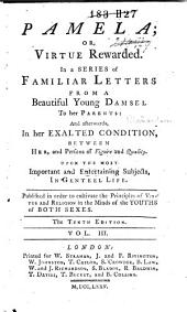 Pamela; Or, Virtue Rewarded: In a Series of Familiar Letters from a Beautiful Young Damsel to Her Parents. : Published in Order to Cultivate the Principles of Virtue and Religion in the Minds of the Youth of Both Sexes ...