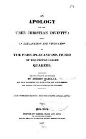 An Apology for the True Christian Divinity: Being an Explanation and Vindication of the Principles and Doctrines of the People Called Quakers