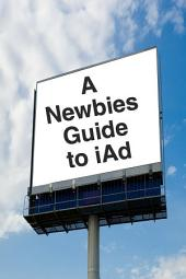 A Newbies Guide to iAd: A Beginners Guide to Making Money with iAd
