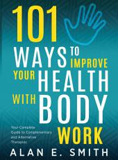 101 Ways to Improve Your Health with Body Work: Your Complete Guide to Complementary & Alternative Therapies