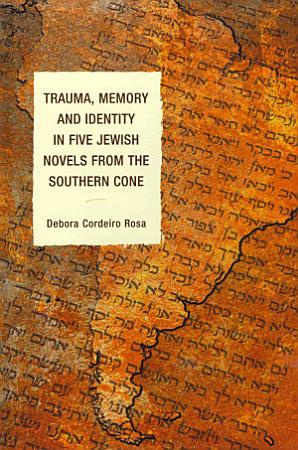 Trauma  Memory and Identity in Five Jewish Novels from the Southern Cone PDF