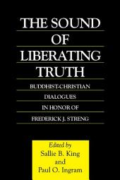 The Sound of Liberating Truth: Buddhist-Christian Dialogues in Honor of Frederick J. Streng