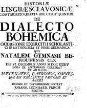 HISTORIAE LINGUAE SCLAVONICAE CONTINUATIO QUARTA SIVE CAPUT QUINTUM DE DIALECTO BOHEMICA OCCASIONE EXERCITII SCHOLASTICI IN MYTHOLOGIA ET POESI GERMANICA QUO NATALEM GYMNASII BEROLINENSIS CLX DIE VI. DECEMBRIS ANNO M DCC XXXIV HORA IX. ANTEMERID. CELEBRAT ET AD ILLUD MAECENATES, PATRONOS, OMNES QUE REI SCHOLASTICAE FAUTORES ET AMICOS DEMISSE ET OFFICIOSISSIME INVITAT
