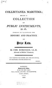 Collectanea Maritima: Being a Collection of Public Instruments, &c. &c., Tending to Illustrate the History and Practice of Prize Law