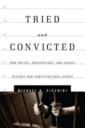 Tried and Convicted: How Police, Prosecutors, and Judges Destroy Our Constitutional Rights