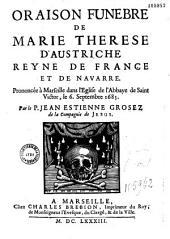 Oraison funèbre de Marie Therese d'Austriche reyne de France et de Navarre prononcée à Marseille dans l' Eglise de l'Abbaye de Saint Victor, le 6. Septembre 1683 par le P. Jean Estienne Grosez...