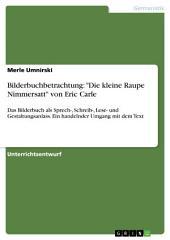 """Bilderbuchbetrachtung: """"Die kleine Raupe Nimmersatt"""" von Eric Carle: Das Bilderbuch als Sprech-, Schreib-, Lese- und Gestaltungsanlass. Ein handelnder Umgang mit dem Text"""