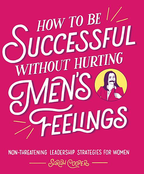 Download How to Be Successful without Hurting Men s Feelings Book