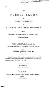 The Fossil Flora of Great Britain: Or, Figures and Descriptions of the Vegetable Remains Found in a Fossil State in this Country, Volume 3
