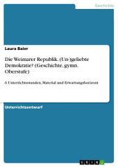 Die Weimarer Republik. (Un-)geliebte Demokratie? (Geschichte, gymn. Oberstufe): 6 Unterrichtsstunden, Material und Erwartungshorizont