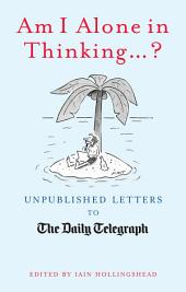 Am I Alone In Thinking... ?: Unpublished Letters to the Editor