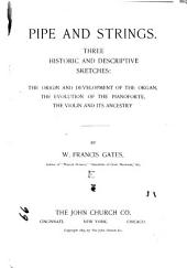 Pipe and Strings: Three Historic and Descriptive Sketches : the Origin and Development of the Organ, the Evolution of the Pianoforte, the Violin and Its Ancestry