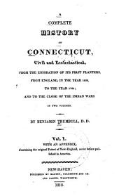 A Complete History of Connecticut, Civil and Ecclesiastical, from the Emigration of Its First Planters, from England, in the Year 1630, to the Year 1764; and to the Close of the Indian Wars: With an Appendix, Containing the Original Patent of New-England, Never Before Published in America, Volume 1
